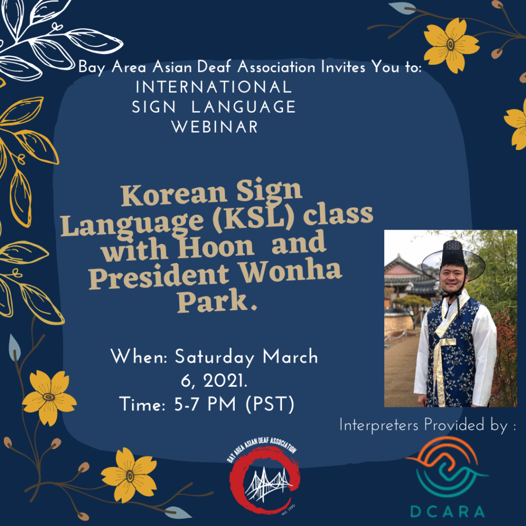 [ID: A flyer with dark blue background displaying an illustrated artwork of leaves and flowers around the sides and corners, BAADA and DCARA logos on lower bottom area, a block of lighter blue with text in white and tan with the following content: Bay Area Asian Deaf Association Invites You to International Sign Language Webinar Korean Sign Language (KSL) with Hoon and President Wonha Park! When: Saturday, March 6, 2021 Time: 5-7 pm PST]