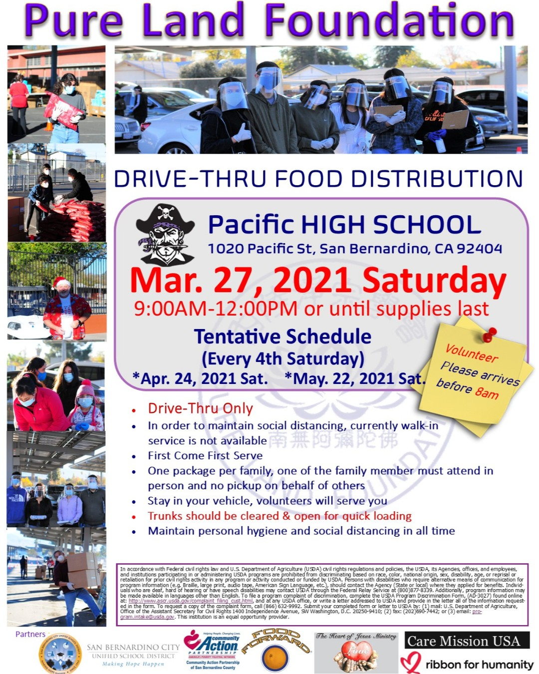 Here comes the flyer for March's Drive-Thru Mobile Food Pantry. Please help to deliver messages to families and volunteers. Date: Saturday, Mar. 27, 2021 9:00AM-12:00PM (Volunteer please arrives before 8am) Location: Pacific High School 1020 Pacific St, San Bernardino, CA 92404 1. Drive-Thru Only. 2. In order to maintain social distancing, currently walk-in service is not available. 3. First Come First Serve. 4. One package per family, one of the family member must attend in person and no pickup on behalf of others. 5. Stay in your vehicle, volunteers will serve you. 6. Trunks should be cleared & open for quick loading. 7. Maintain personal hygiene and social distancing in all time. 8. In advance, we truly appreciate your cooperation and kindness. 9. Volunteers are welcome and please arrive to the site before 8am to help on setup and preparation. 10. ***An important reminder, due to the most current COVID-19 status, please continue maintain your own personal hygiene and follow CDC's advice by wash your hands often, avoid close contact, cover your mouth and nose with a cloth face cover when around others, cover coughs and sneezes, clean and disinfect ..........etc. Protecting yourself and others starts with personal hygiene. *** 11. Should you have any question, please feel free to contact Andrew Lin (adm@PureLand.Foundation) 12. Let's continue to deliver Love and Care to our community and make hope happen again. ***An important reminder, due to the most current COVID-19 status, please continue to maintain your own personal hygiene and follow CDC's advice by wash your hands often, avoid close contact, cover your mouth and nose with a cloth face cover when around others, cover coughs and sneezes, clean and disinfect ..........etc. Protecting yourself and others starts with personal hygiene. *** Volunteers are welcome and please arrive before 8 am to help with setup and preparation. Should you have any question, please feel free to contact Andrew Lin (adm@PureLand.Foundation) Let's make hope happen again. Thank you so much. Meanwhile, please continue to stay healthy, be safe and be happy. See you soon.
