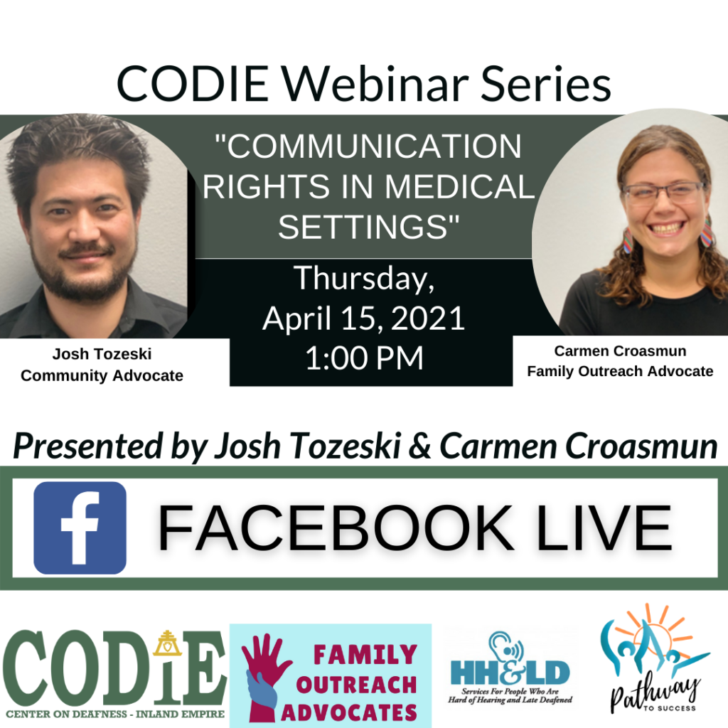 """ID Description: White background. In green font: """"CODIE Webinar Series"""". Next is green banner with white fonts: """"Communication Rights in Medical Settings"""". On your left side is an image of Josh – medium skin tone, black short hair with black goatee, smiling toward the camera wearing black polo shirt. On the right side is an image of Carmen – medium skin tone, highlighted long hair in ponytail, wearing dark eyeglasses frame and black shirt, smiling at the camera. After the green banner is black banner with white fonts: """"Thursday, April 15, 2021 at 1:00 PM. Next is white background with black italic fonts: """"Presented by Josh Tozeski and Carmen Croasmun. Next is white background with green bold borders – inside with black fonts: Facebook Live. At the bottom from left to right: CODIE logo in green tone, Family Outreach Advocates with light blue background and maroon fonts with two hands (raised hand in maroon color) and holding hand in navy blue). HH&LD logo and Pathway to Success logo."""