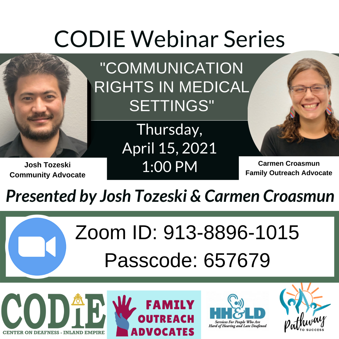 "ID Description: White background. In green font: ""CODIE Webinar Series"". Next is green banner with white fonts: ""Communication Rights in Medical Settings"". On your left side is an image of Josh – medium skin tone, black short hair with black goatee, smiling toward the camera wearing black polo shirt. On the right side is an image of Carmen – medium skin tone, highlighted long hair in ponytail, wearing dark eyeglasses frame and black shirt, smiling at the camera. After the green banner is black banner with white fonts: ""Thursday, April 15, 2021 at 1:00 PM. Next is white background with black italic fonts: ""Presented by Josh Tozeski and Carmen Croasmun. Next is white background with green bold borders – inside with black fonts: Zoom icon with blue circle and white camera in the middle. Right beside is Zoom ID: 913-8896-1015. Next is Passcode: 657679. At the bottom from left to right: CODIE logo in green tone, Family Outreach Advocates with light blue background and maroon fonts with two hands (raised hand in maroon color) and holding hand in navy blue). HH&LD logo and Pathway to Success logo."