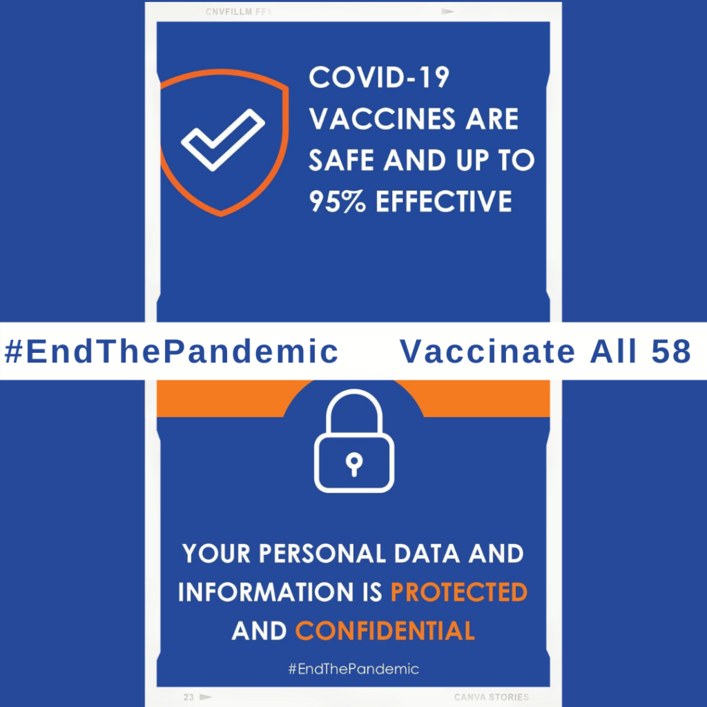 """[ID Description: Blue background. Two picture frames vertically. Top picture frame: Orange shield with white outline check mark. Aside it in white uppercase bold font: """"COVID-19 VACCINES ARE SAFE AND UP TO 95% EFFECTIVE"""". Next in white banner with blue font: """"#EndThePandemic. Large gap on the white banner. In blue font on your middle right: """"Vaccinate all 58"""". Bottom picture frame with orange """"curve rooftop"""". Next is white outlined lock. Next in white uppercase font: """"YOUR PERSONAL DATA AND INFORMATION IS - in orange uppercase font: PROTECTED - in white uppercase font: AND - in orange uppercase font: CONFIDENTIAL"""". Next in white font: #EndThePandemic]"""