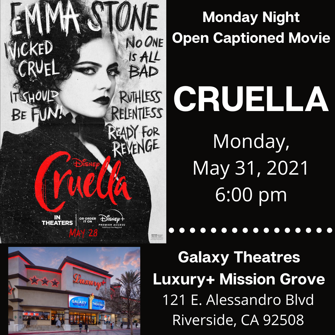 """[ID Description for Alt Image: Black background with two column and one row at the bottom. Left column is a movie poster of Cruella with Emma Stone wearing half black half white and wearing black dress, staring at the camera. On the right column in white font: """"Monday Night Open Captioned Movie. CRUELLA. Monday, May 31, 2021 at 6:00 pm. At the bottom row shows an image of Galaxy Theatres Luxury + Mission Grove. In white font: """"Galaxy Theatres Luxury + Mission Grove, 121 E. Alessandro Blvd, Riverside, CA 92508""""]"""