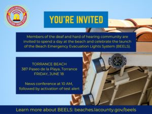 You're invited! Members of the deaf and hard of hearing community are invited to spend a day at the beach and celebrate the launch of the Beach Emergency Evacuation Lights System (BEELS) at: Torrance Beach 378 Paseo de la Playa, Torrance FRIDAY, JUNE 18 News conference at 10 am, followed by activation of test alert. Learn more about BEELS: beaches.lacounty.gov/beels Image Description: (photo of building with new emergency lights installed on the corners. In background, bright blue sky. Text from caption above on top of picture.)