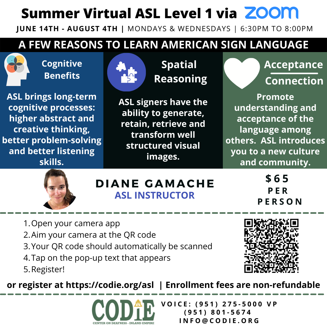 """Deadline to register for ASL Class is TODAY! Thursday, June 10 at 11:59 pm. Register today for Summer Virtual ASL Class starting on June 14th to August 4th, from 6:30 pm to 8:00 pm. Register today at : https://codie.org/asl/ [ID Description for ALT Image: White background. Black bold font, """"Summer Virtual ASL Level 1 via"""", blue font """"ZOOM"""". Next in uppercase font: """"JUNE 14TH - AUGUST 4TH"""", bar for spacer, """"MONDAYS & WEDNESDAYS"""", bar for spacer, 6:30PM to 8:00PM"""". Next in black banner with white uppercase font: """"A FEW REASONS TO LEARN AMERICAN SIGN LANGUAGE"""". Next in three columns from left to right in blue, black and green columns. Blue column: a graphic design icon of white facial profile silhouette with four assorted color of circles being compounded together. Next in white font: """"Cognitive Benefits"""". Next in white font: """"ASL brings long-term cognitive processes: higher abstract and creative thinking, better problem-solving and better listening skills."""" In black column: a graphic design icon of puzzles being together with blue circle. Next in white font: """"Spatial Reasoning"""". Next in white font: """"ASL signers have the ability to generate, retain, retrieve and transform well structured visual images."""". Green column: White heart icon. Next, """"Acceptance"""" line below it, """"Connection"""" in white font. Next in white font: """"Promote understanding and acceptance of the language among others. ASL introduces you to a new culture and community."""" Next in white background: """"DIANE GAMACHE (next line) ASL INSTRUCTOR"""". On your center right, white uppercase font: """"$65 PER PERSON"""". Next, dotted border in black. Next on white banner in black font in ordered list: """"1. Open your camera app 2. Aim your camera at the QR code 3. Your QR code should automatically be scanned 4. Tap on the pop-up text that appears 5. Register!"""" Next line in black bold font: """"or register at https://codie.org/asl"""". Next, dotted border. Next line: Enrollment fees are non-refundable. Next in white banner and black fo"""