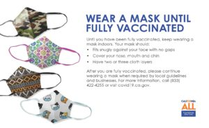 """For people who haven't gotten the COVID-19 vaccination, wear a mask until fully vaccinated. For more information, call 833-422-4255 or visit https://covid19.ca.gov/ [ID Description of ALT IMAGE: White background. On your left side: four assorted facial masks of: military style mask, fiesta mask, African American decorated mask and cats wearing masks on the mask. On your right side in uppercase blue font: """"WEAR A MASK UNTIL FULLY VACCINATED (next in black font) Until you have been fully vaccinated, keep wearing a mask indoors. Your mask should: (bulleted list) Fits snugly against your face with no gaps (next list) cover your nose, mouth and chin (next) Have two or three cloth layers (next in paragraph) After you are fully vaccinated, please continue wearing a mask when required by local guidelines and businesses. For more information, call (833) 422-4255 or visit covid19.ca.gov"""". Bottom right: California ALL logo]"""