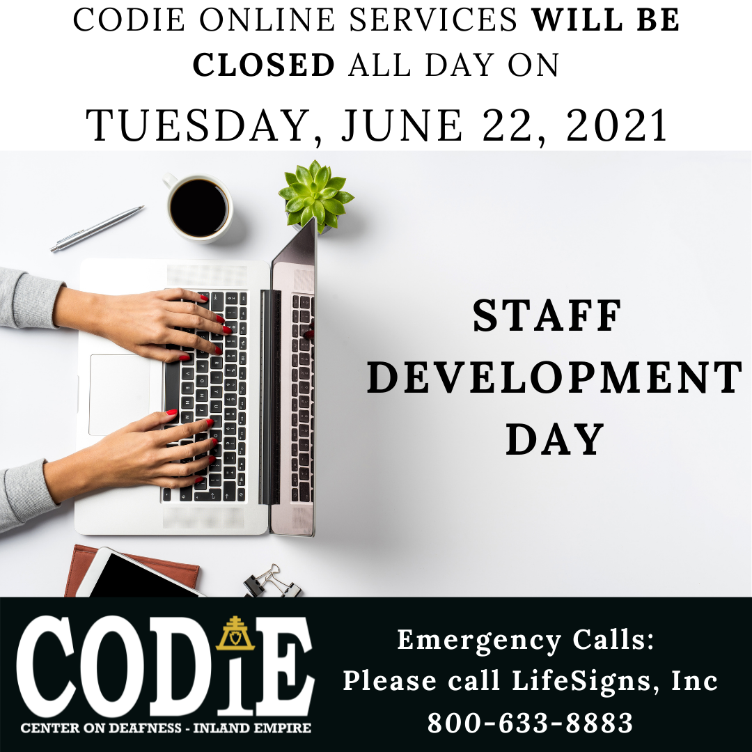 """CODIE online services will be closed all day on Tuesday, June 22, 2021 for Staff Development Day. Emergency - call LifeSigns, Inc at 800-633-8883. [ID Description for ALT IMAGE: White background. Uppercase font: """"CODIE online services will be closed all day on Tuesday, June 22, 2021"""". Next shows female hands on the laptop with a cup of coffee and a succulent plant and silver pen beside the laptop. On your right side: bold and uppercase font: """"STAFF DEVELOPMENT DAY"""". Next on black banner - on your bottom left is CODIE logo in white with gold rain cross on the top of the letter i. On your bottom right in white font: """"Emergency Calls: Please call LifeSigns, Inc at 800-633-8883""""]"""
