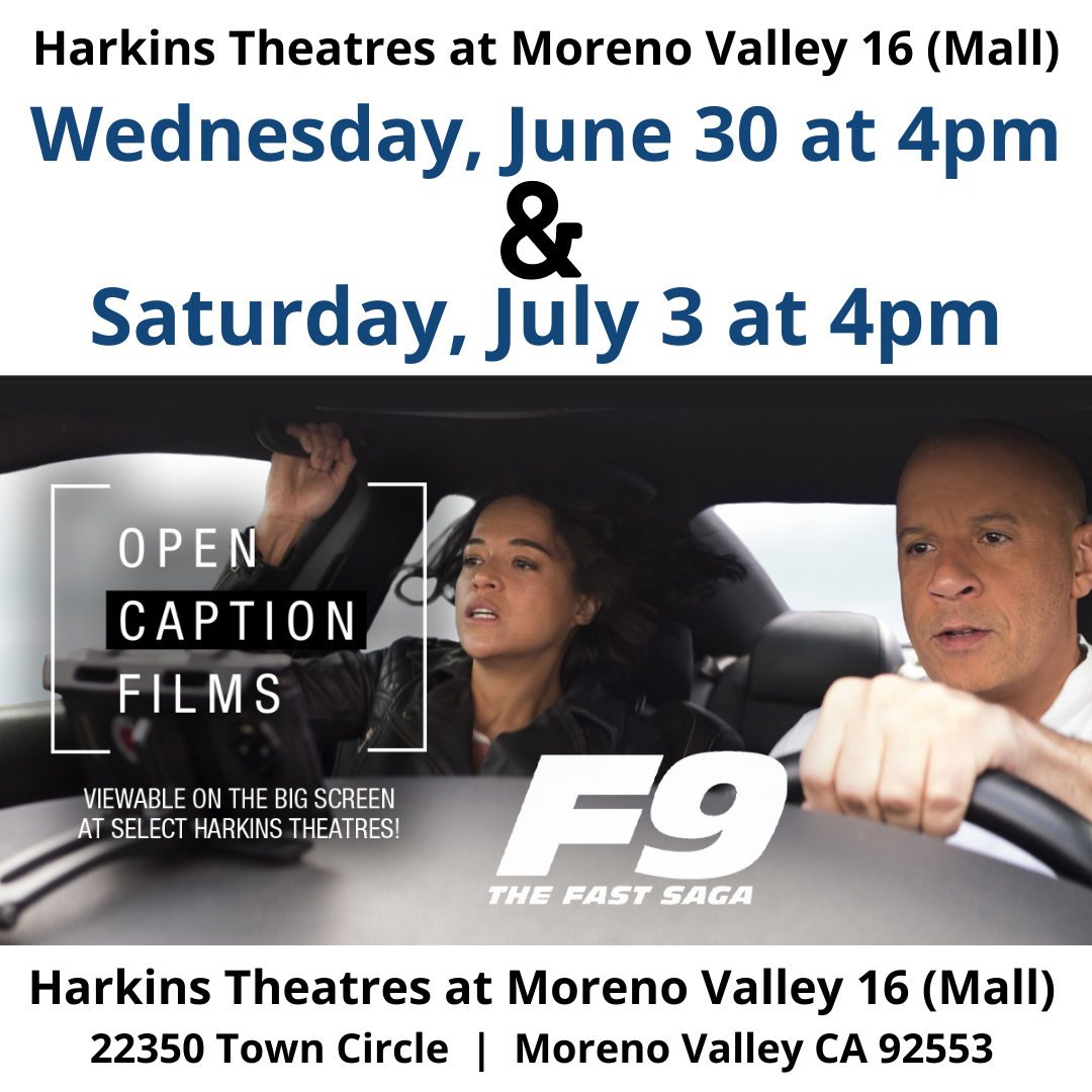 """F9 is this week's Harkins Theatres Open Caption film. See it at select Harkins Theatres this Wednesday, June 30 and Saturday, July 3 at 4pm. Dom Toretto is leading a quiet life off the grid with Letty and his son, little Brian, but they know that danger always lurks just over their peaceful horizon. This time, that threat will force Dom to confront the sins of his past if he's going to save those he loves most. His crew joins together to stop a world-shattering plot led by the most skilled assassin and high-performance driver they've ever encountered: a man who also happens to be Dom's forsaken brother, Jakob. https://www.harkins.com/Open-Caption https://www.harkins.com/movies/f9-open-caption-87809-3 (Please click on California when you go to the link above) [ID Description for ALT IMAGE: White background. Black font: """"Harkins Theatres at Moreno Valley 16 (Mall)"""". Next in blue font: """"Wednesday, Jun 30 at 4pm"""". Next, AND symbol in black. Next in blue font: """"Saturday, July 3 at 4pm"""". Next is the official movie poster of F9. Next in black font: """"Harkins Theatres at Moreno Valley 16 (mall) [next line] 22350 Town Circle 