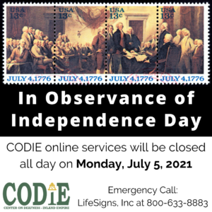 """CODIE online services will be closed all day on Monday, July 5, 2021. For emergency call, call LifeSigns, Inc at 800-633-8883. [ID Description for ALT IMAGE: Black background. US Postage 13 cents of July 4, 1776 showing George Washington and his colleagues standing over the Declaration of Independence. Next in white font: """"In Observance of Independence Day"""". Next on white banner with black font: """"CODIE online services will be closed all day on Monday, July 5, 2021. For emergency call, call LifeSigns, Inc at 800-633-8883"""". On your bottom left is CODIE logo in green with gold rain cross at the top of a letter I.]"""