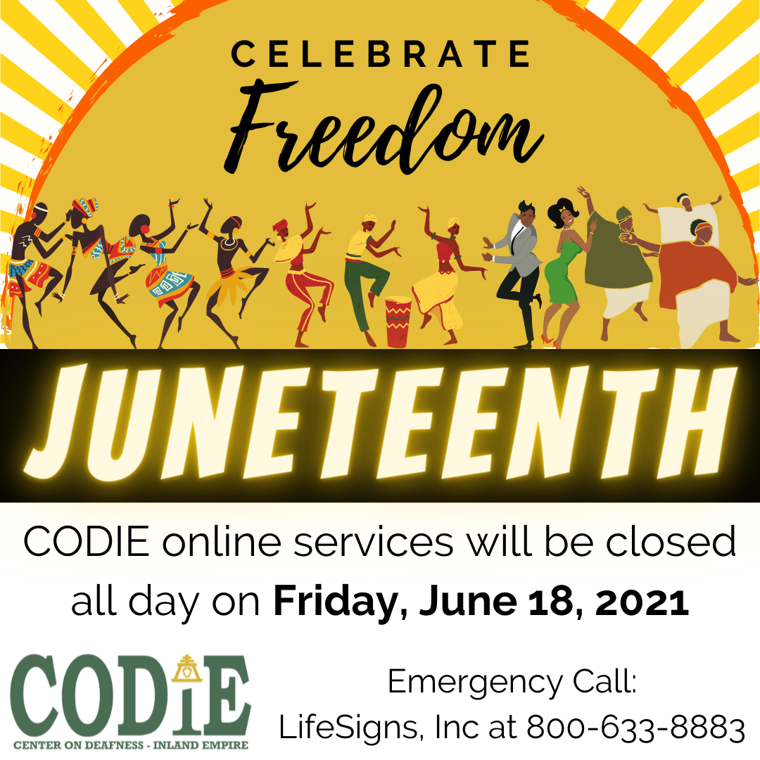 """[ID Description for ALT IMAGE: White background. Sunrise with rays. Black font: """"CELEBRATE (cursive font) Freedom"""". Next shows Black people dancing. Next on black banner with white font and yellow glow in uppercase: """"JUNETEENTH"""". Next in white background with black font: """"CODIE online services will be closed all day on (bold) Friday, June 18, 2021. Next in two columns: Left column with CODIE logo in green color. Right column in black font: """"Emergency call: LifeSigns, Inc at 800-633-8883""""]"""