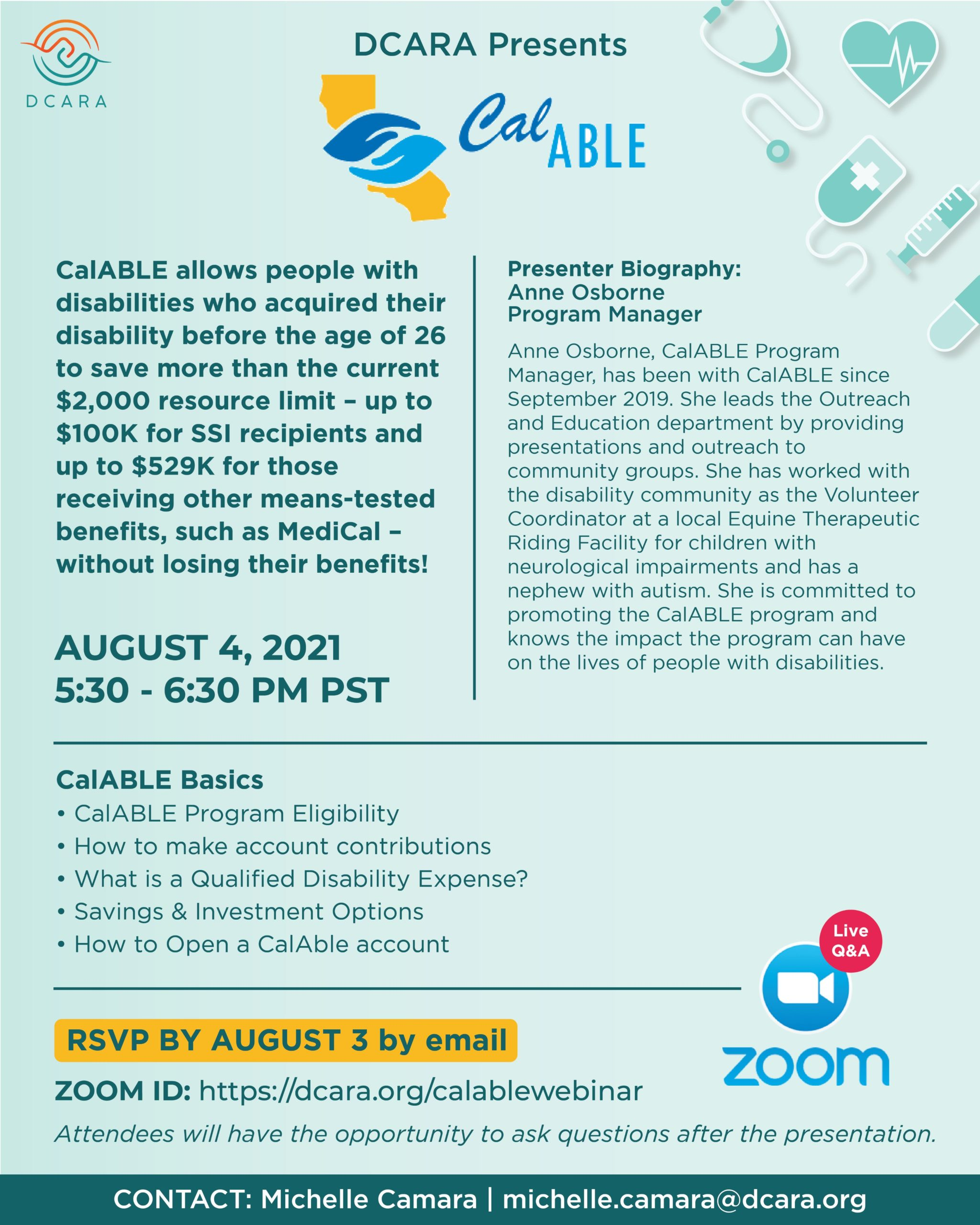 Join DCARA and CalABLE for upcoming live event via webinar. CalABLE allows people with disabilities who acquired their disability before the age of 26 to save more than the current $2,000 resource limit – up to $100K for SSI recipients and up to $529K for those receiving other means-tested benefits, such as Medicaid – without losing their benefits! August 4th, 2021 at 5:30 PM PST LIVE on Zoom and Q & A at the end of the Webinar RSVP by August 3rd, 2021 More information contact: michelle.camara@dcara.org   VP 510-564-9316