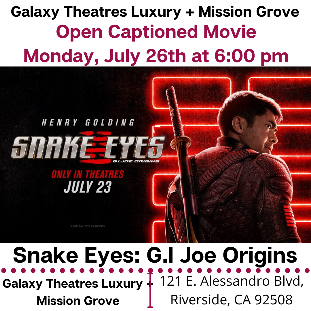 """Galaxy Theatres Luxury + Mission Grove is showing Open Caption feature: Snake Eyes: G.I Joe Origins. Monday, July 26th at 6:00 PM. https://www.galaxytheatres.com/movies/MissionGrove/SNAKE-EYES-GI-JOE-ORIGINS/HO00006583-188332 #galaxytheatresluxurymissiongrove #opencaption #opencaptionmovies [ID Description for ALT IMAGE: """"White background. """"Galaxy Theatres Luxury + Mission Grove"""". Next in red font: """"Open Captioned Movie (next) Monday July 26th at 6:00 pm"""". Next show; Snake Eyes: G.I Joe Origins movie poster. Next in uppercase font: """"Snake Eyes: G.I Joe Origins"""". Next is red dotted border. Next has two columns. First column on the left: """"Galaxy Theatres Luxury + Mission Grove"""". There is red border in between two columns. Second column on the right: """"121 E. Alessandro Blvd, Riverside, CA 92508""""]"""