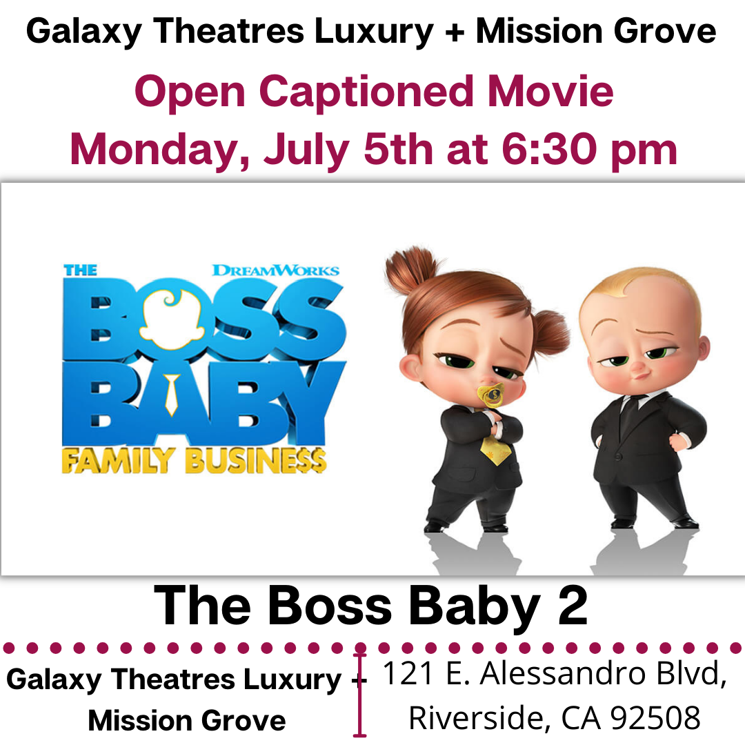 """Galaxy Theatres Luxury + Mission Grove will have an Open Caption Feature: The Boss Baby: Family Business. Monday, July 5th at 6:30 PM. https://www.galaxytheatres.com/movies/MissionGrove/THE-BOSS-BABY-FAMILY-BUSINESS/HO00006626-186265 [ID Description for ALT IMAGE: """"White background. """"Galaxy Theatres Luxury + Mission Grove"""". Next in red font: """"Open Captioned Movie (next) Monday July 5th at 6:30 pm"""". Next show The Boss Baby: Family Business movie poster. Next in uppercase font: """"The Boss Baby 2"""". Next is red dotted border. Next has two columns. First column on the left: """"Galaxy Theatres Luxury + Mission Grove"""". There is red border in between two columns. Second column on the right: """"121 E. Alessandro Blvd, Riverside, CA 92508""""]"""