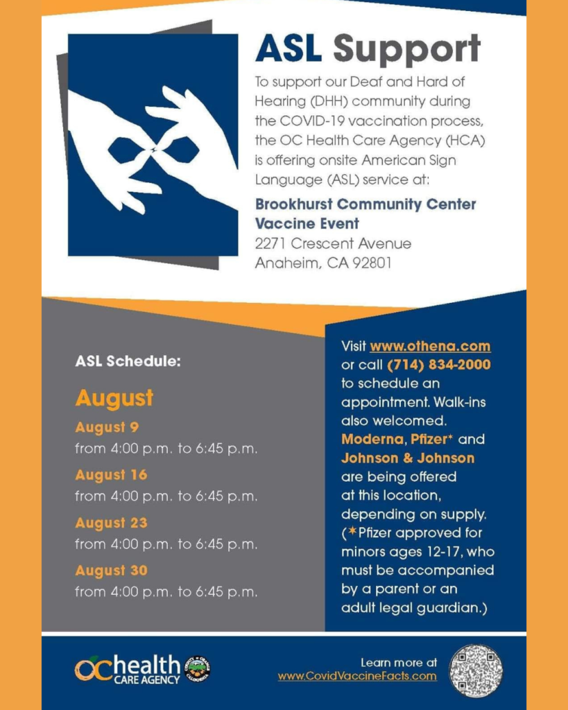 ASL Schedule: August 23 from 4:00 pm to 6:45 pm August 30 from 4:00 pm to 6:45 pm Visit www.othena.com or call (714)834-2000 to schedule an appointment. Walk-ins also welcomed. Modern, Pfizer*, and Johnson & Johnson are being offered at this location, depending on supply. (*Pfizer approved for minors ages 12-17, who must be accompanied by a parent or an adult legal guardian.) (OC Health Care Agency logo) Learn more at www.CovidVaccineFacts.com Image Description: (on top left, graphic of sign for interpreter in white hands and dark blue background. White background with orange and blue shapes) ASL Support To support our Deaf and Hard of Hearing (DHH) community during the COVID-19 vaccination process, the OC Health Care Agency (HCA) is offering onsite American Sign Language (ASL) service at: Brookhurst Community Center Vaccine Event 2271 Crescent Avenue Anaheim, CA 92801