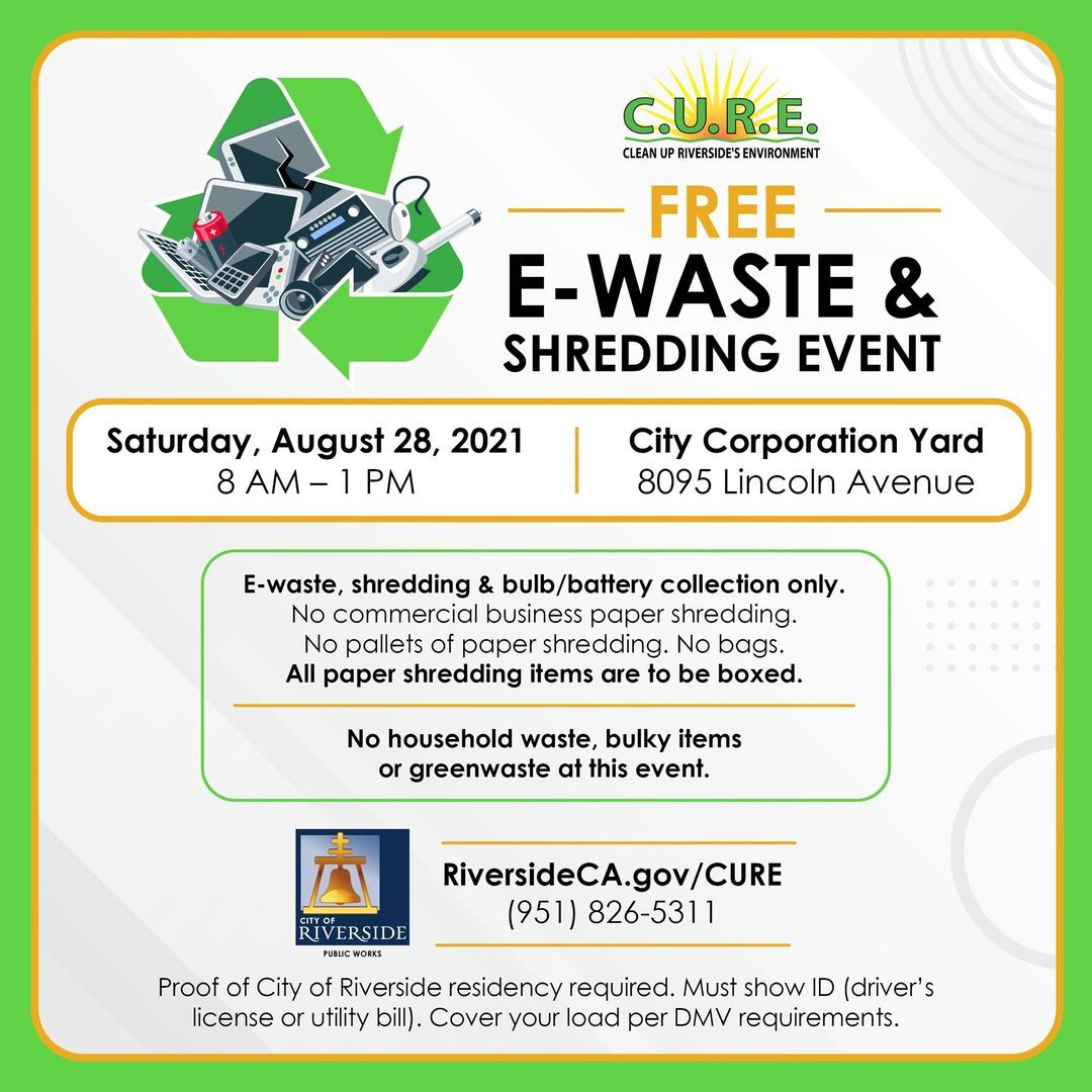 Free e-waste & shredding event on Saturday, August 28, 2021 from 8am - 1pm at City Corporation Yard, 8095 Lincoln Ave, Riverside, CA. Proof of City of Riverside residency required. Must show ID (Driver's License or utility bill). Cover your load per DMV Requirements. For more information, call 951-826-5311 or go to www.riversideca.gov/CURE