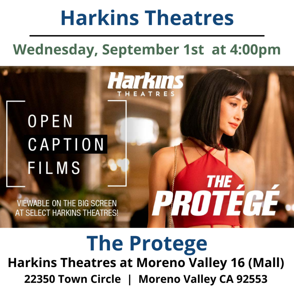 """This week's Harkins Theatres Open Caption Feature: The Protégé is this week's Harkins Theatres Open Caption film. See it at select Harkins Theatres this Wednesday, September 1, 2021 at 4:00 pm. Rescued as a child by the legendary assassin Moody and trained in the family business, Anna is the world's most skilled contract killer. But when Moody - the man who was like a father to her and taught her everything she needs to know about trust and survival - is brutally killed, Anna vows revenge. As she becomes entangled with an enigmatic killer whose attraction to her goes way beyond cat and mouse, their confrontation turns deadly and the loose ends of a life spent killing will weave themselves ever tighter. https://www.harkins.com/Open-Caption https://www.harkins.com/movies/open-caption-the-prot-g-88259-4 [ID Description for ALT IMAGE: White background. """"Harkins Theatres"""". Next is a black border Next; """"Wednesday, September 1st at 4pm"""". Next shows The Protege Offical Movie Poster: an Actor with black medium length hair, have red lipstick, wearing red top and looking toward away from the camera. Blurry restaurant background. Next: """"The Protege"""" Next: """"Harkins Theatres at Moreno Valley 16 (Mall)"""". Next in two columns: 22350 Town Cir., Moreno Valley, CA 92553""""]"""