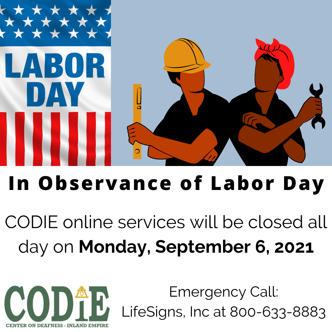 """CODIE celebrates Labor Day. Our online and videophone services will be closed in observance of Labor Day on Monday, September 6, 2021. Emergency call: LifeSigns, Inc at 800-633-8883. #codie_riv [ID Description for ALT IMAGE: Light blue/gray background. On your left: Vertical Star-Spangled Flag with """"LABOR DAY"""" on white part. On your right shows graphic images of two people: A person on the left side wearing yellow construction cap and holding yellow measurement rules, dressed in black with arms folded. A person on the right wearing red hair scarf, black shirt and holding black wrench. Arms crossed.]"""
