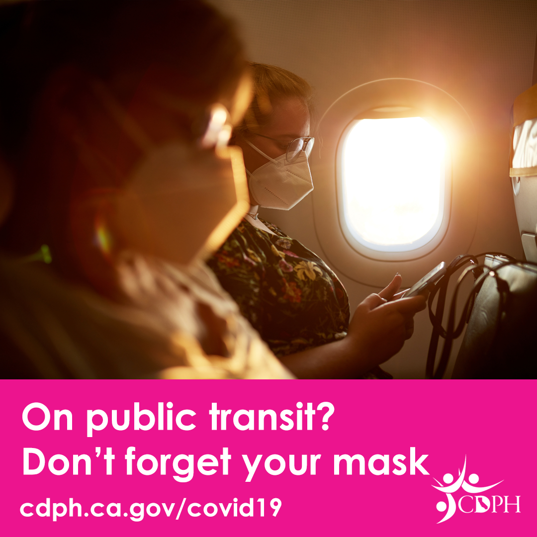 """Everyone must wear masks at all times on public transportation – that includes planes, trains, buses, etc. into, within, or out of the United States. Read our guidance for the use of face coverings: http://bit.ly/BTBTravel2021 [ID Description for ALT IMAGE: Two people wearing masks sitting inside the airplane. Airplane window is open and let the sunray go thru. Pink banner with white font: """"On public transit? Don't forget your mask"""". Bottom left """"cdph.ca.gov/covid19"""" and bottom right is cdph logo]"""