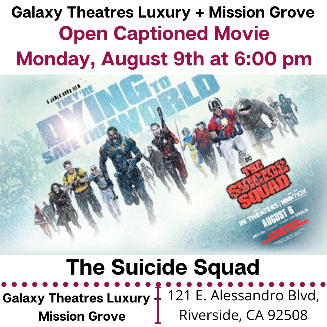"""Galaxy Theatres Luxury + Mission Grove is showing Open Caption feature: The Suicide Squad. Monday, August 9th at 6:00 pm. https://www.galaxytheatres.com/movies/MissionGrove/THE-SUICIDE-SQUAD/HO00006449-189653 [ID Description for ALT IMAGE: """"White background. """"Galaxy Theatres Luxury + Mission Grove"""". Next in red font: """"Open Captioned Movie (next) Monday, August 9th at 6:00 pm"""". Next show; The Suicide Squad movie poster. Next in uppercase font: """"The Suicide Squad"""". Next is red dotted border. Next has two columns. First column on the left: """"Galaxy Theatres Luxury + Mission Grove"""". There is red border in between two columns. Second column on the right: """"121 E. Alessandro Blvd, Riverside, CA 92508""""]"""