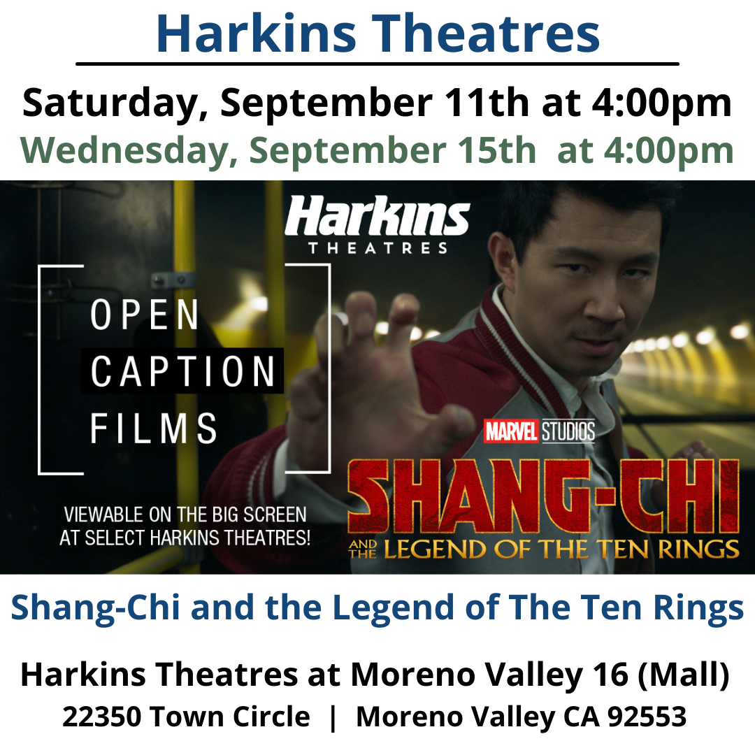 Due to Popular Demand: Harkins Theatres will continue to show open caption feature: Shang-Chi and The Legend of The Ten Rings See it at Harkins Moreno Valley 16 Saturday, September 11 and Wednesday, September 15. https://www.harkins.com/movies/on-screen-captions-shang-chi-and-the-legend-88261-3 Harkins Moreno Valley 16 - https://www.harkins.com/locations/moreno-valley-16 Harkins Theatres On-Screen Captioned programming information - https://www.harkins.com/Open-Caption Harkins Theatres Accessibility Services information - https://www.harkins.com/accessibility