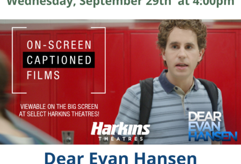 Saturday, September 25 and Wednesday, September 29 – Dear Evan Hansen The breathtaking, generation-defining Broadway phenomenon becomes a soaring cinematic event as Tony, Grammy and Emmy Award winner Ben Platt reprises his role as an anxious, isolated high schooler aching for understanding and belonging amid the chaos and cruelty of the social-media age. https://www.harkins.com/movies/on-screen-captions-dear-evan-hansen-88323-3