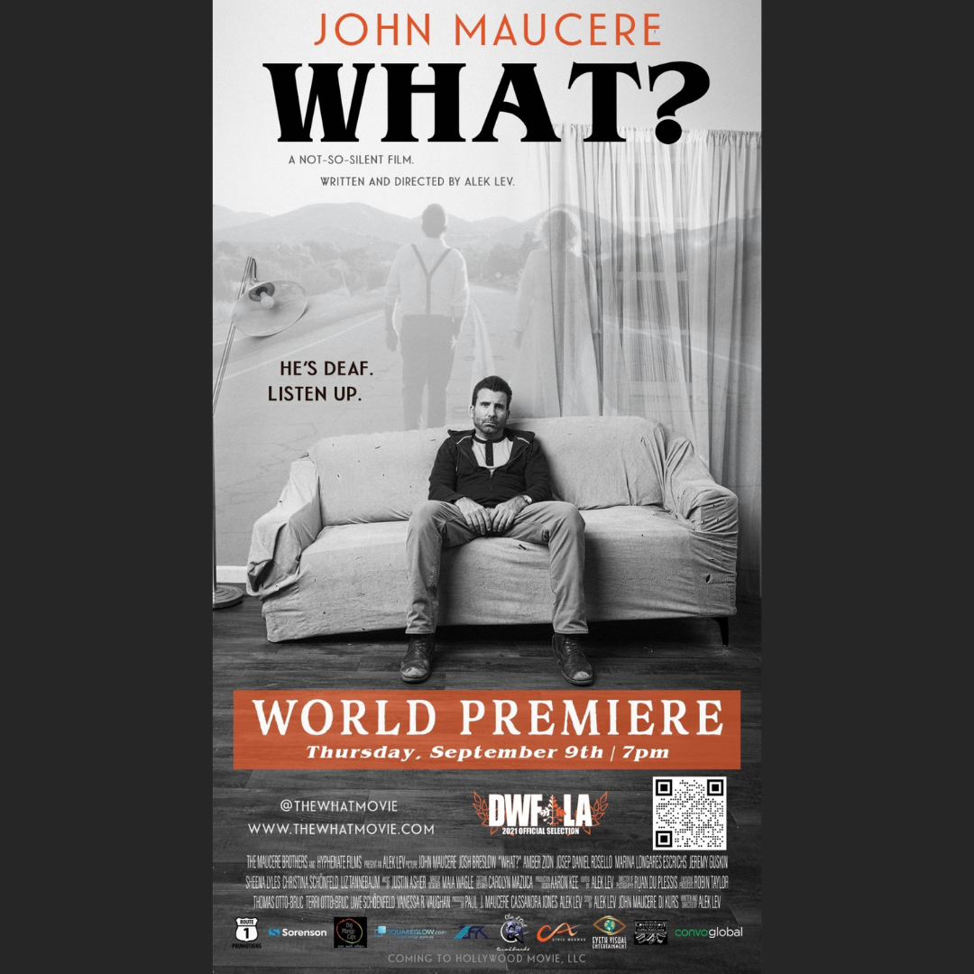 Tickets are now ON SALE for the world premiere screening of WHAT? and there are only 150 tickets left! HURRY and get it NOW! www.DancesWithFilms.com/what/ 95 minutes, followed by Q&A - ASL Interpreters provided Dances with Films Festival Thursday, September 9th at 7:00 pm TCL Chinese 6 Theatres - Theatre 1 6925 Hollywood Blvd Hollywood, CA 90028 Written and Directed by Alek Lev Starring: John Maucere, Josh Breslow, Jeremy Guskin, Marina Longares Escrichs, Josep Daniel Rosello, Amber Zion, Sheena Lyles, Christina Schoñfeld, Liz Tannebaum, Keaton Talmadge, Kay Daigle, Trevor Murphy, Ruha Taslimi, Christy Meyers, Jodi Dennithorne, Anthony Natale, Michael Rojo-Spady, Cass DelCastillo, Jennifer Brasuell. Producer Paul Maucere and Cassandra Jones Cinematography by: Ruan du Plessis Music by: Justin Asher More info, www.thewhatmovie.com The Maloes Show Paul J. Maucere Alek Friedman Lev Christina Schonfelder Sheena Lyles Liz Tannebaum Josh Breslow Jeremy Guskin Amber Zion Kay Oldfather-Daigle Michael Rojo-Spady Cass DelCastillo Bus Door Films