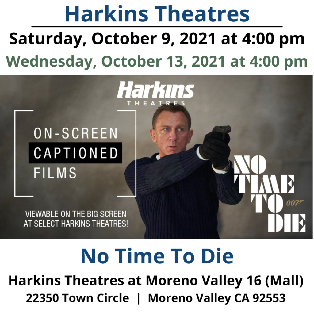 Saturday, October 9 and Wednesday, October 13 –No Time To Die Bond is back at Harkins Theatres! In No Time To Die, Bond has left active service and is enjoying a tranquil life in Jamaica. His peace is short-lived when his old friend Felix Leiter from the CIA turns up asking for help. The mission to rescue a kidnapped scientist turns out to be far more treacherous than expected, leading Bond onto the trail of a mysterious villain armed with dangerous new technology.. https://www.harkins.com/movies/on-screen-captions-no-time-to-die-88325-3 Harkins Moreno Valley 16 - https://www.harkins.com/locations/moreno-valley-16 Harkins Theatres On-Screen Captioned programming information - https://www.harkins.com/Open-Caption Harkins Theatres Accessibility Services information - https://www.harkins.com/accessibility