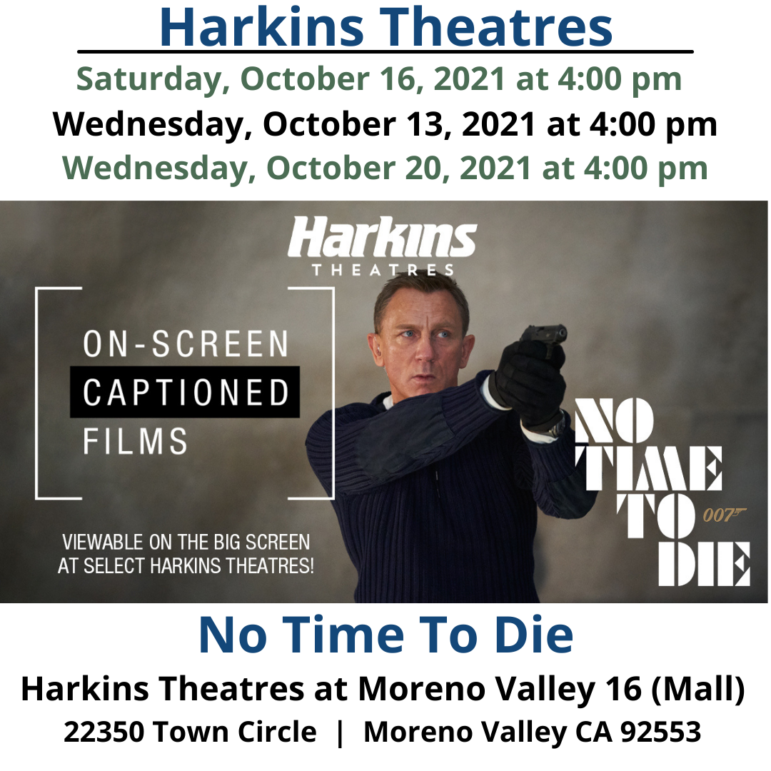 Wednesday, October 13, Saturday, October 16 and Wednesday, October 20 – No Time To Die On-Screen Captioned No Time To Die extended another week Harkins Theatres! The mission: rescue a kidnapped scientist. But nothing is ever as simple as it seems for 007 🕵️♂️ See No Time To Die with captions viewable on the BIG screen this Saturday and next Wednesday at select Harkins. https://www.harkins.com/.../on-screen-captions-no-time-to... Harkins Moreno Valley 16 - https://www.harkins.com/locations/moreno-valley-16 Harkins Theatres On-Screen Captioned No Time To Die on Facebook - https://www.facebook.com/.../a.40373268.../10158273561531301 Harkins Theatres On-Screen Captioned programming information - https://www.harkins.com/movies/on-screen-captioned Harkins Theatres Accessibility Services information - https://www.harkins.com/accessibility